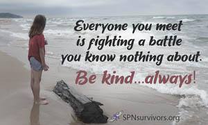 Everyone you meet is fighting a battle you know nothing about. Be kind...always.