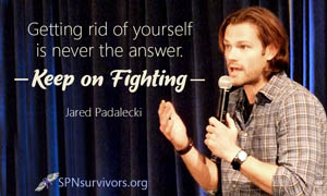 Getting rid of yourself is never the answer. Keep on fighting. - Jared Padalecki